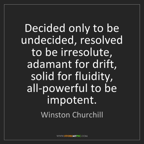 Winston Churchill: Decided only to be undecided, resolved to be irresolute,...
