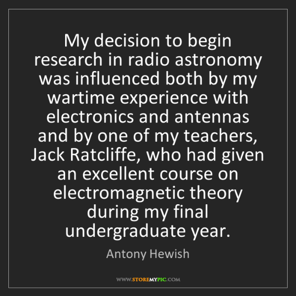Antony Hewish: My decision to begin research in radio astronomy was...