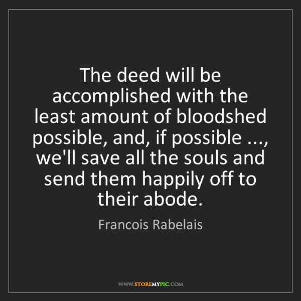 Francois Rabelais: The deed will be accomplished with the least amount of...
