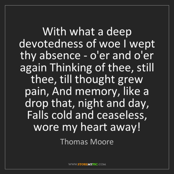Thomas Moore: With what a deep devotedness of woe I wept thy absence...