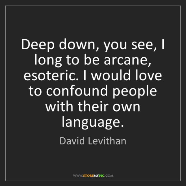 David Levithan: Deep down, you see, I long to be arcane, esoteric. I...
