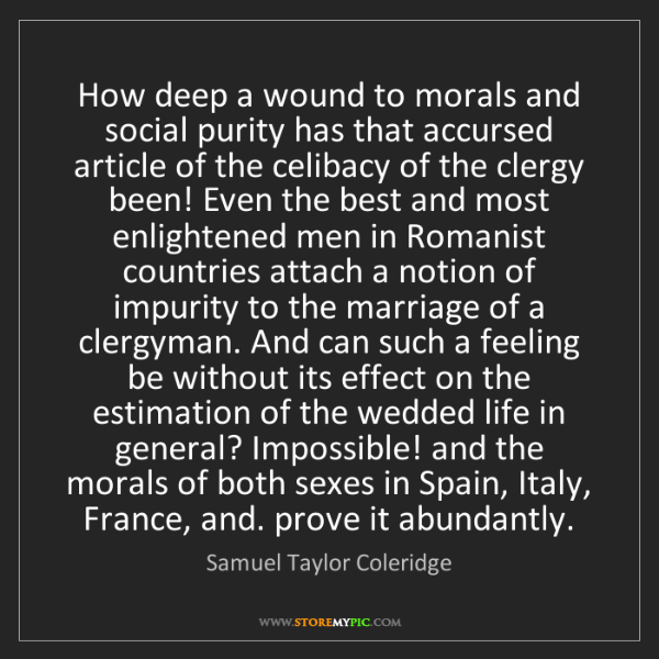 Samuel Taylor Coleridge: How deep a wound to morals and social purity has that...