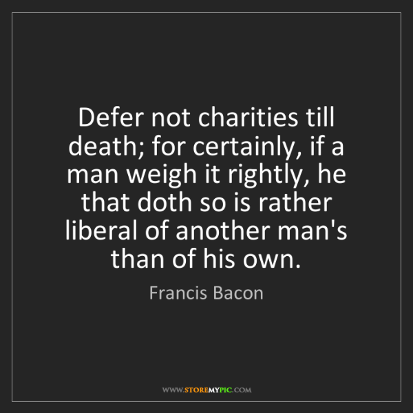 Francis Bacon: Defer not charities till death; for certainly, if a man...