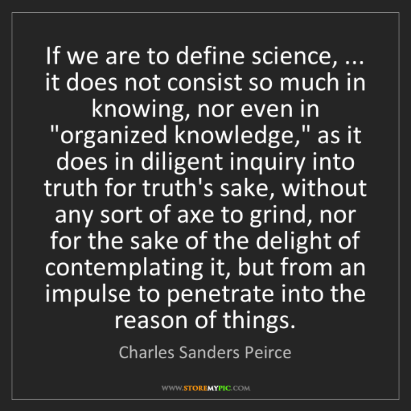 Charles Sanders Peirce: If we are to define science, ... it does not consist...