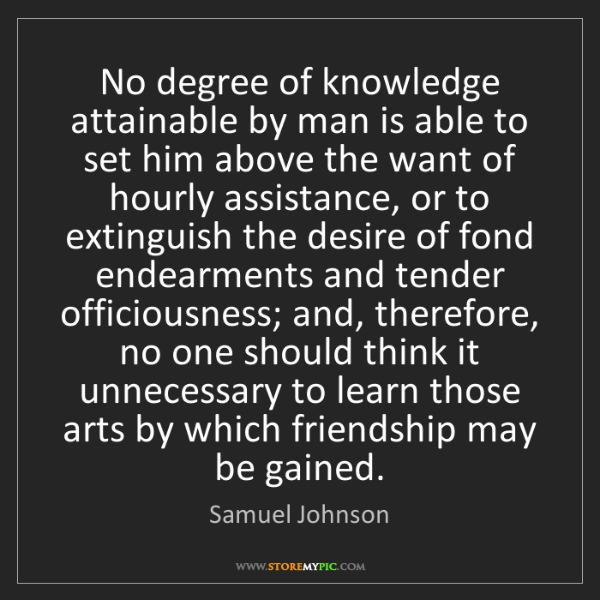 Samuel Johnson: No degree of knowledge attainable by man is able to set...
