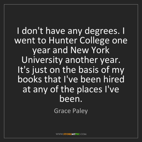 Grace Paley: I don't have any degrees. I went to Hunter College one...