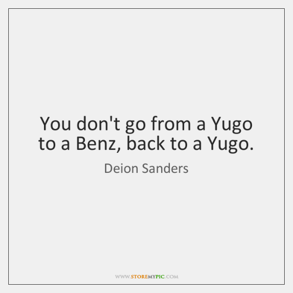 You don't go from a Yugo to a Benz, back to a ...