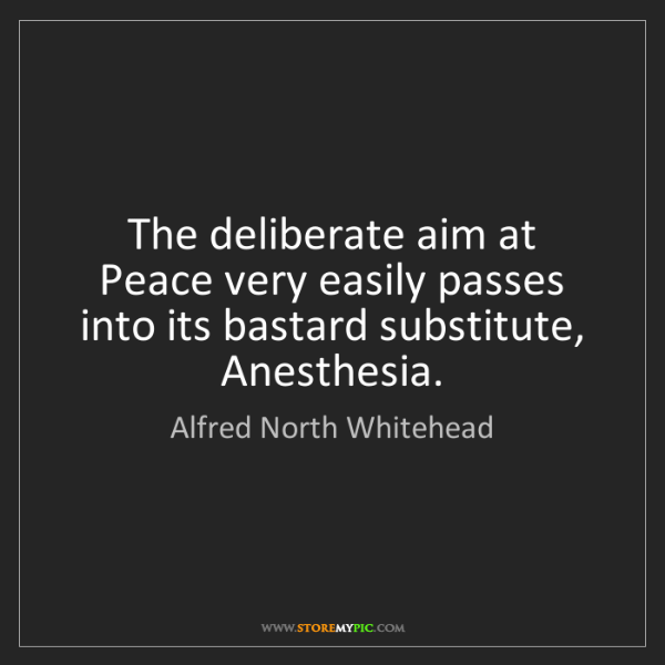 Alfred North Whitehead: The deliberate aim at Peace very easily passes into its...