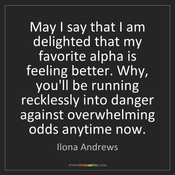 Ilona Andrews: May I say that I am delighted that my favorite alpha...