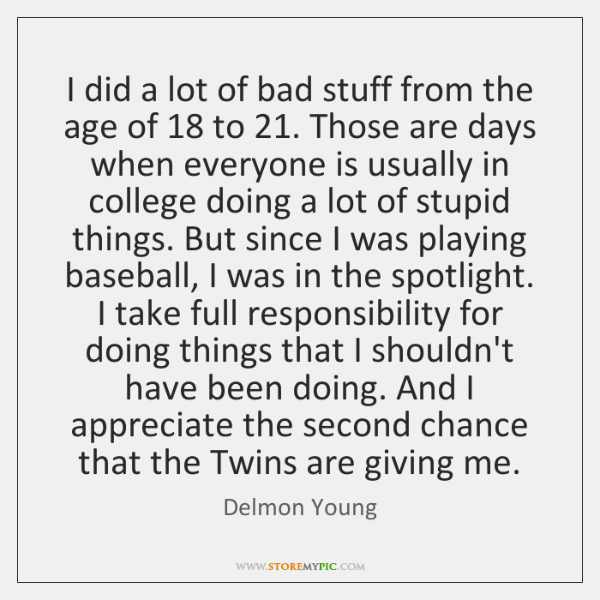 I did a lot of bad stuff from the age of 18 to 21. ...