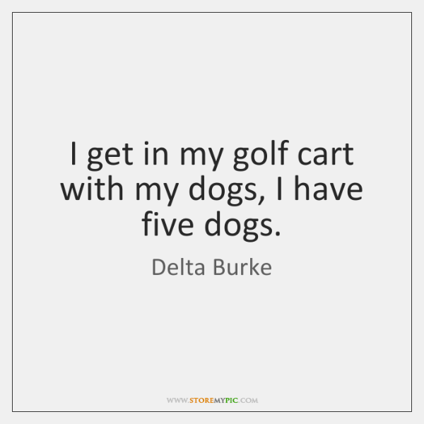 I get in my golf cart with my dogs, I have five ...