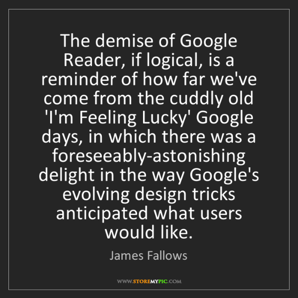 James Fallows: The demise of Google Reader, if logical, is a reminder...