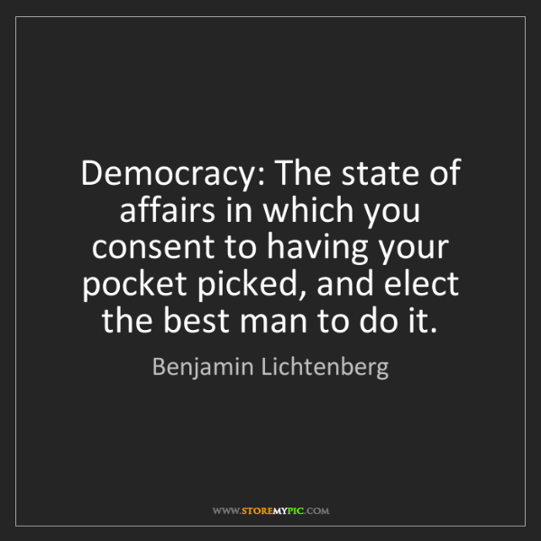 Benjamin Lichtenberg: Democracy: The state of affairs in which you consent...