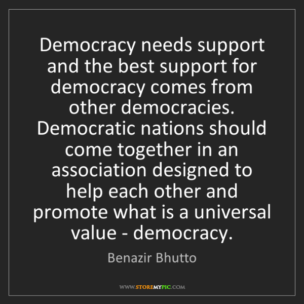 Benazir Bhutto: Democracy needs support and the best support for democracy...