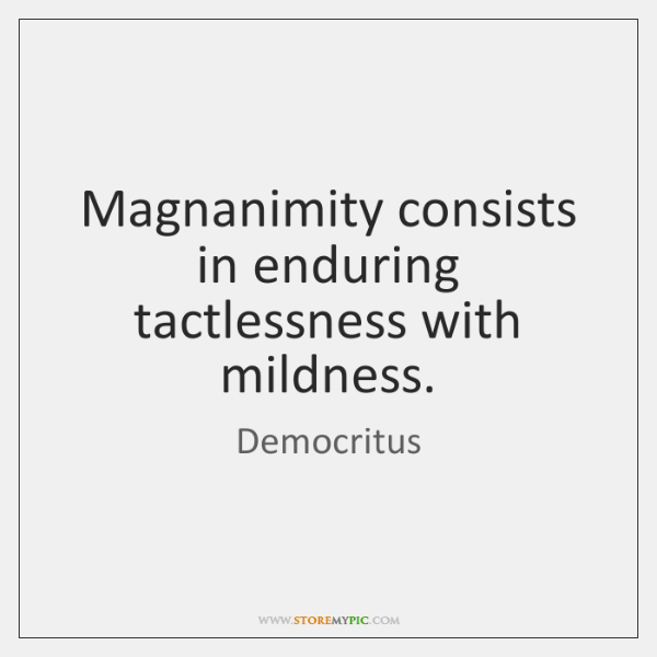 Magnanimity consists in enduring tactlessness with mildness.