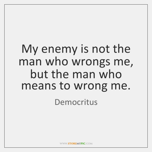 My enemy is not the man who wrongs me, but the man ...