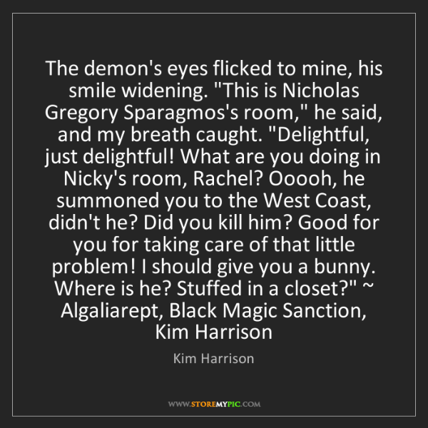 Kim Harrison: The demon's eyes flicked to mine, his smile widening....
