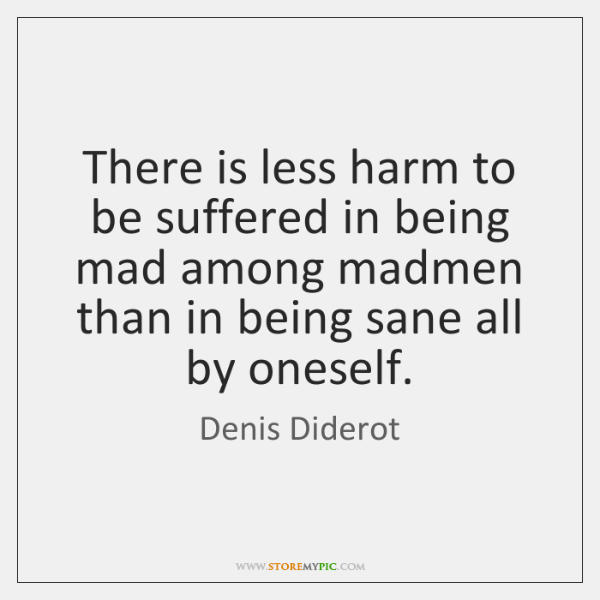 There is less harm to be suffered in being mad among madmen ...
