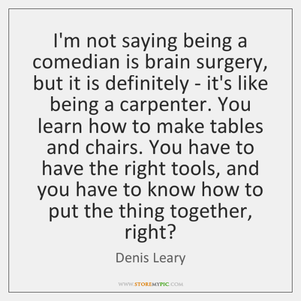 I'm not saying being a comedian is brain surgery, but it is ...