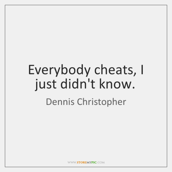 Everybody cheats, I just didn't know.