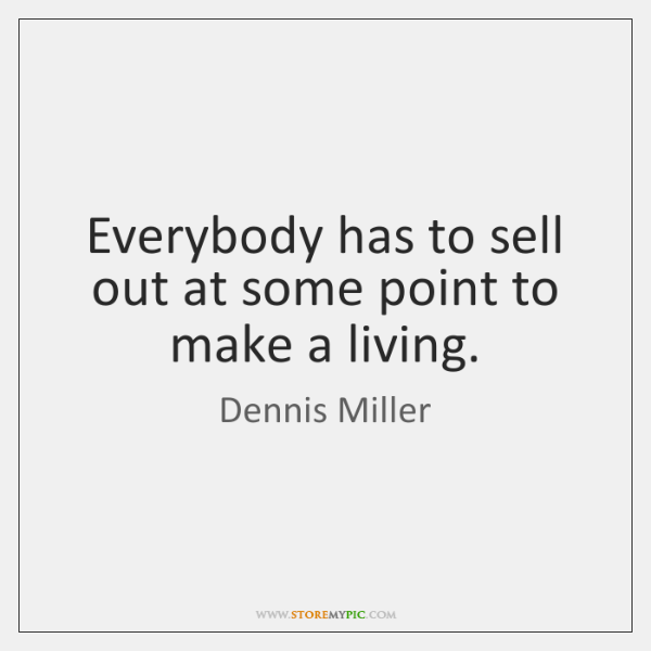 Everybody has to sell out at some point to make a living.