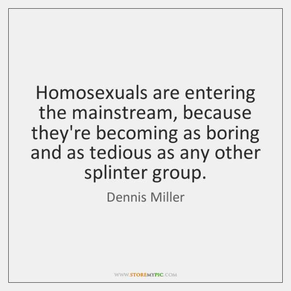 Homosexuals are entering the mainstream, because they're becoming as boring and as ...