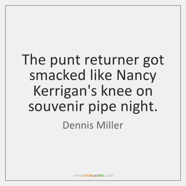 The punt returner got smacked like Nancy Kerrigan's knee on souvenir pipe ...