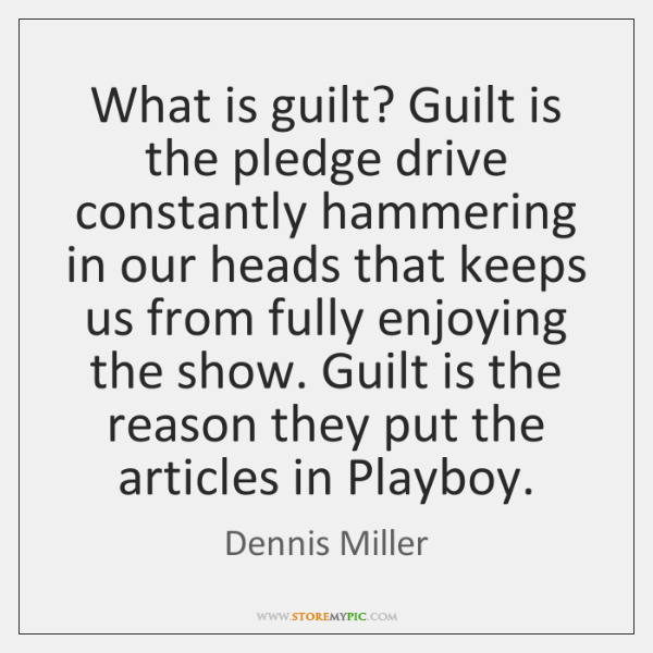 What is guilt? Guilt is the pledge drive constantly hammering in our ...