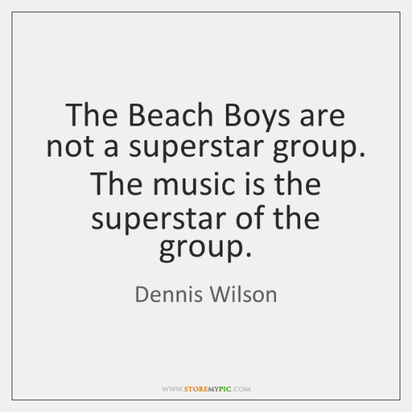 The Beach Boys are not a superstar group. The music is the ...