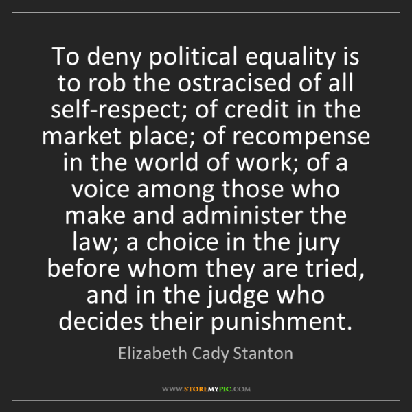 Elizabeth Cady Stanton: To deny political equality is to rob the ostracised of...