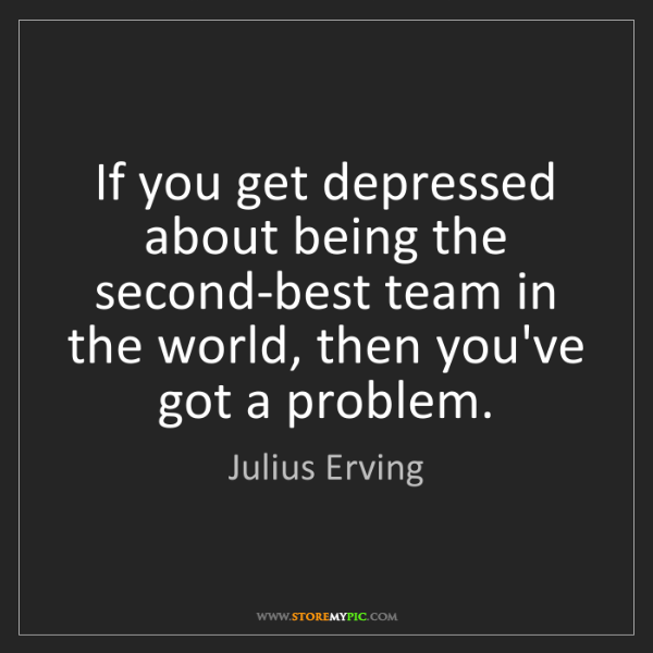 Julius Erving: If you get depressed about being the second-best team...