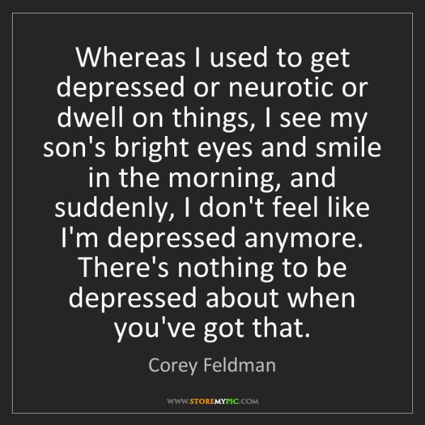 Corey Feldman: Whereas I used to get depressed or neurotic or dwell...