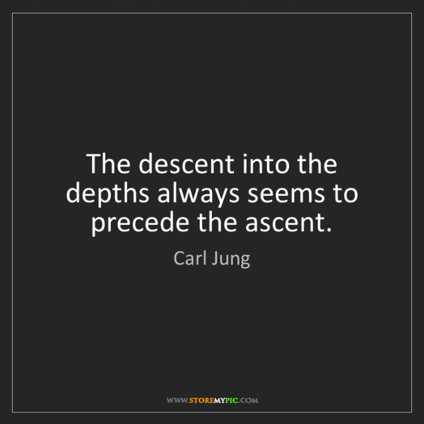 Carl Jung: The descent into the depths always seems to precede the...