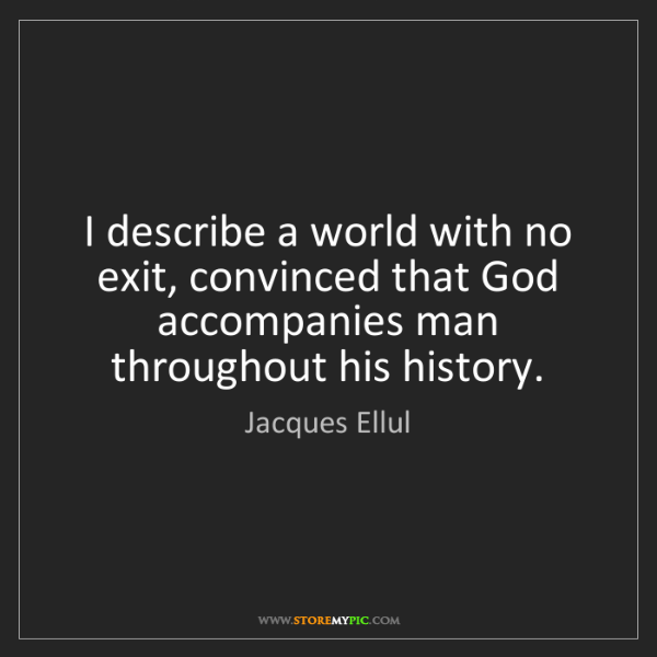 Jacques Ellul: I describe a world with no exit, convinced that God accompanies...