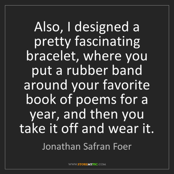 Jonathan Safran Foer: Also, I designed a pretty fascinating bracelet, where...