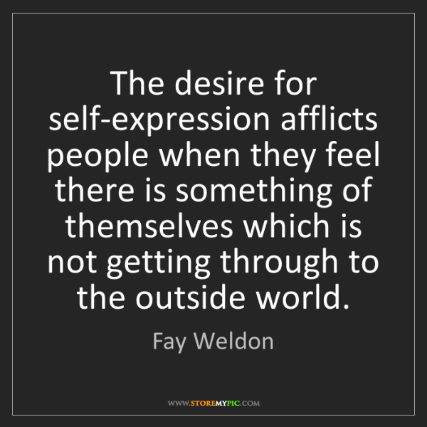 Fay Weldon: The desire for self-expression afflicts people when they...