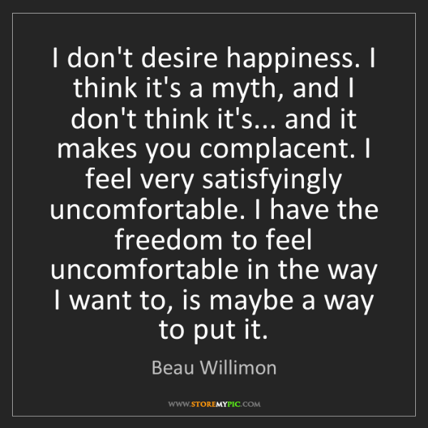 Beau Willimon: I don't desire happiness. I think it's a myth, and I...