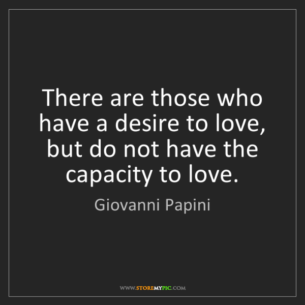 Giovanni Papini: There are those who have a desire to love, but do not...