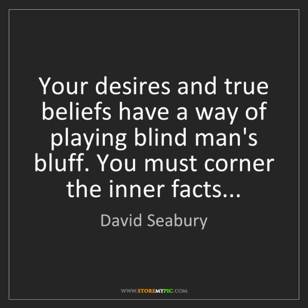 David Seabury: Your desires and true beliefs have a way of playing blind...