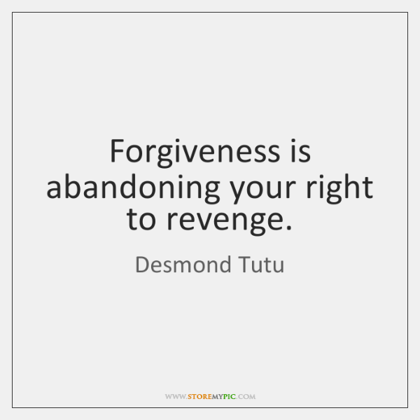 Forgiveness is abandoning your right to revenge.