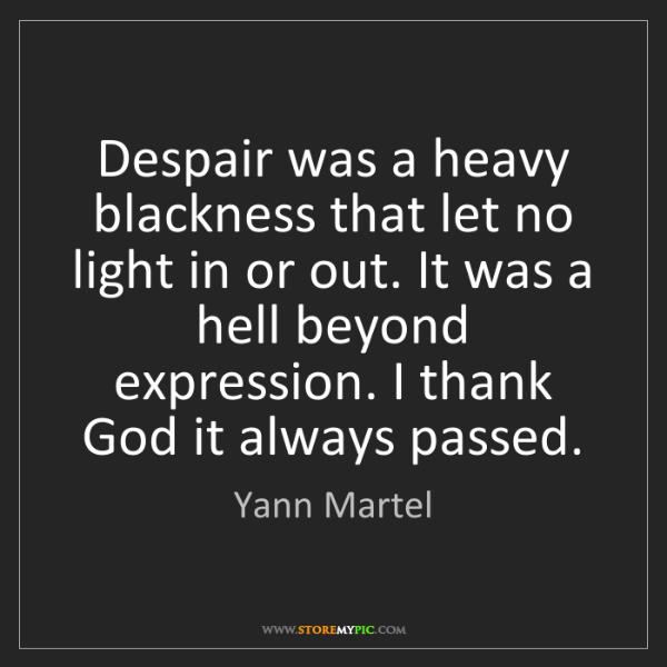 Yann Martel: Despair was a heavy blackness that let no light in or...
