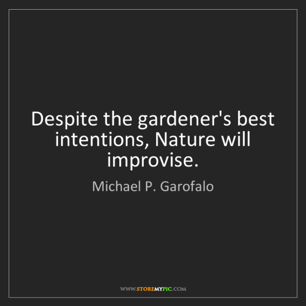 Michael P. Garofalo: Despite the gardener's best intentions, Nature will improvise.
