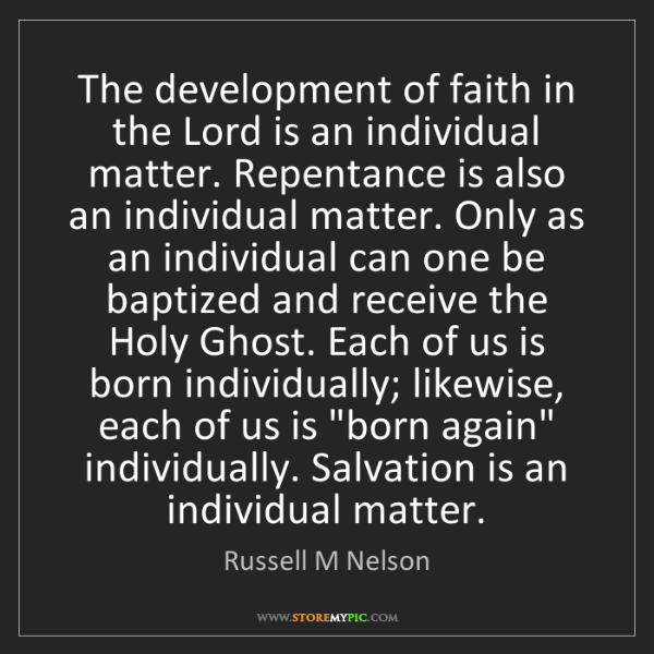 Russell M Nelson: The development of faith in the Lord is an individual...