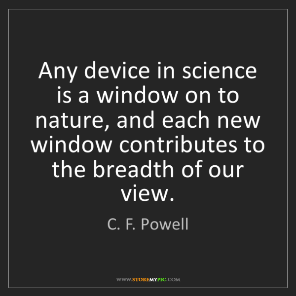 C. F. Powell: Any device in science is a window on to nature, and each...