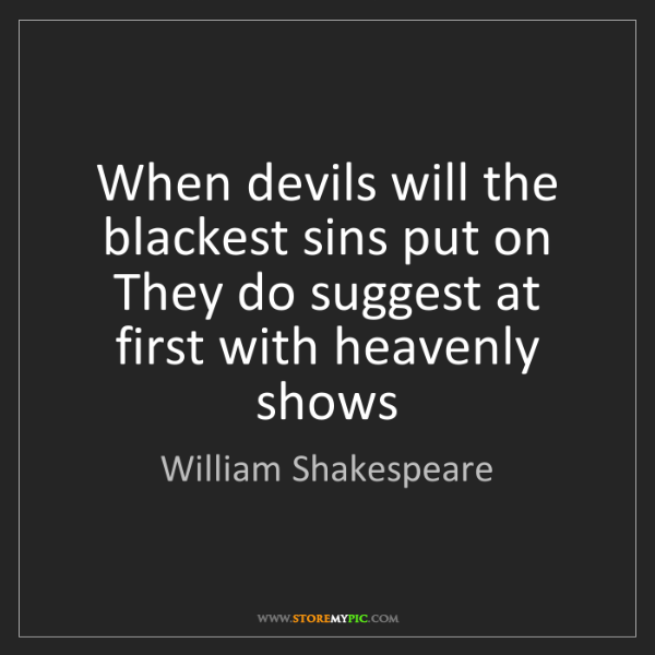 William Shakespeare: When devils will the blackest sins put on They do suggest...