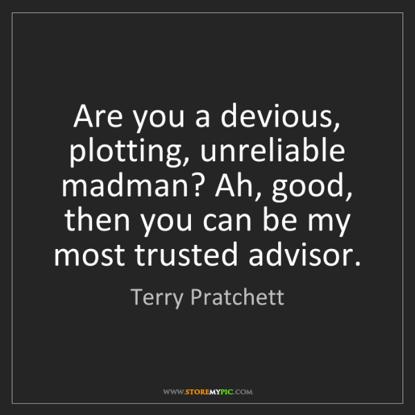 Terry Pratchett: Are you a devious, plotting, unreliable madman? Ah, good,...
