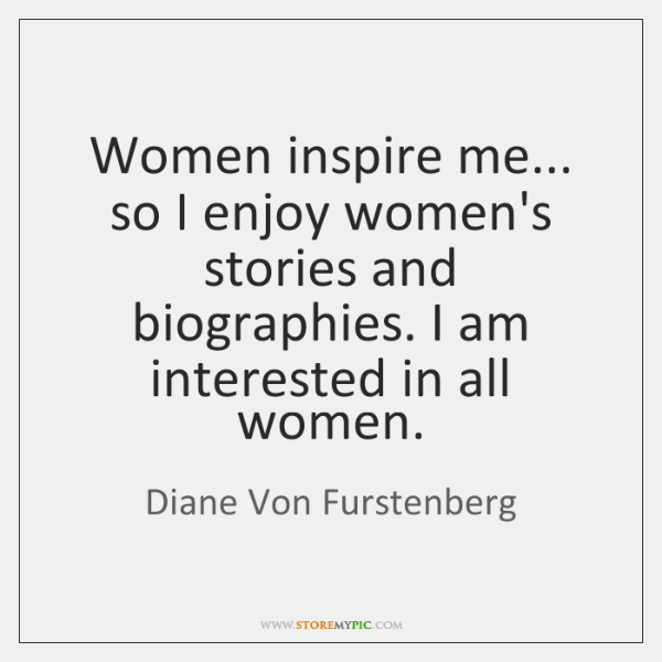 Women inspire me... so I enjoy women's stories and biographies. I am ...