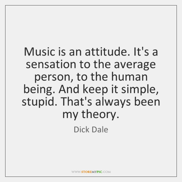 Music is an attitude. It's a sensation to the average person, to ...