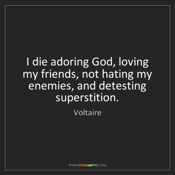 Voltaire: I die adoring God, loving my friends, not hating my enemies,...