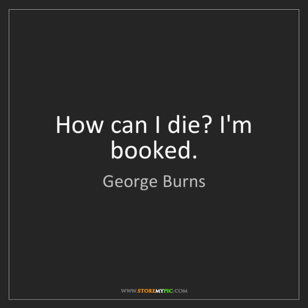 George Burns: How can I die? I'm booked.